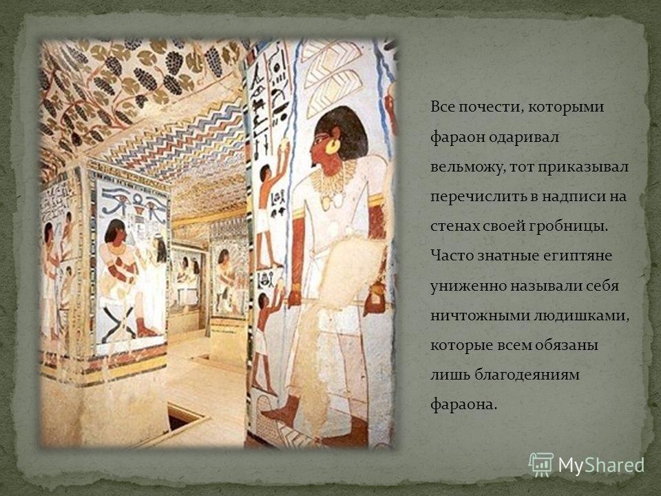 Все почести, которыми фараон одаривал вельможу, тот приказывал перечислить в надписи на стенах своей гробницы. Часто знатные египтяне униженно называли себя ничтожными людишками, которые всем обязаны лишь благодеяниям фараона.