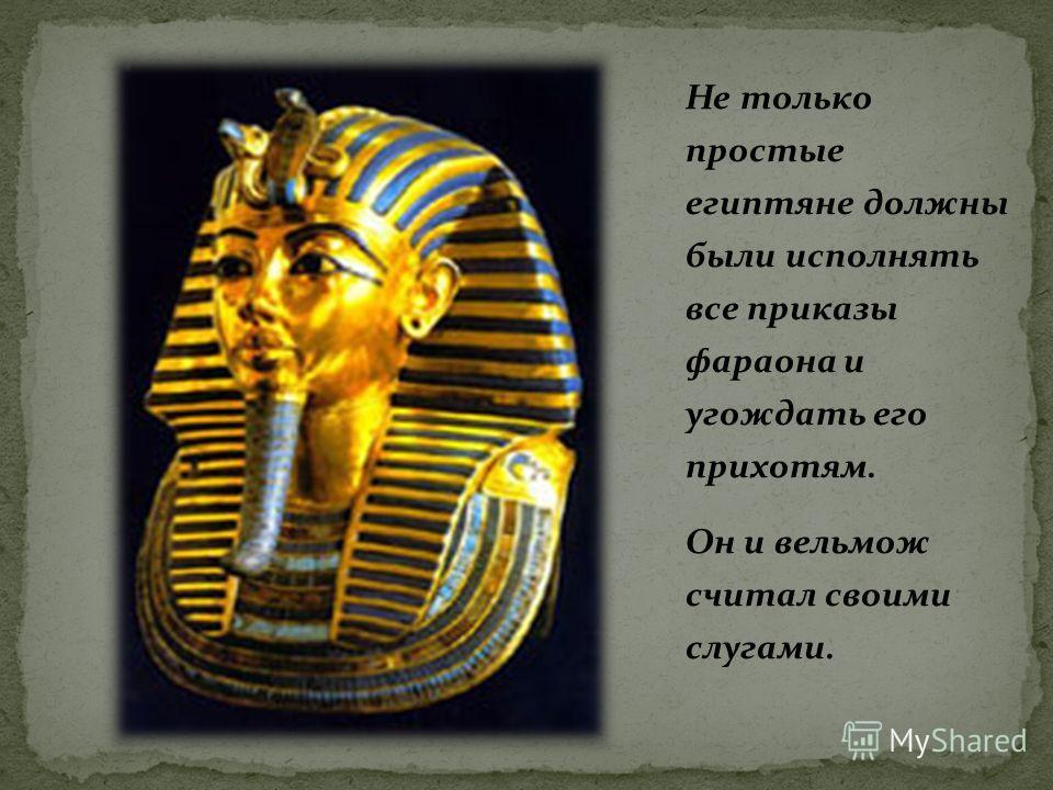 Не только простые египтяне должны были исполнять все приказы фараона и угождать его прихотям. Он и вельмож считал своими слугами.