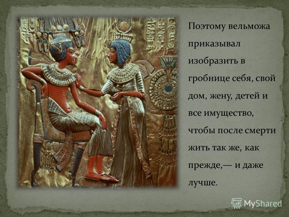 Поэтому вельможа приказывал изобразить в гробнице себя, свой дом, жену, детей и все имущество, чтобы после смерти жить так же, как прежде, и даже лучше.