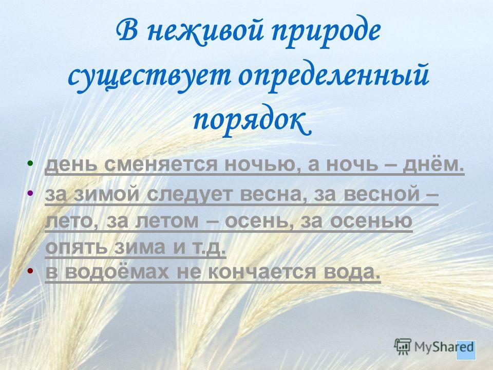 В неживой природе существует определенный порядок день сменяется ночью, а ночь – днём. за зимой следует весна, за весной – лето, за летом – осень, за осенью опять зима и т.д.за зимой следует весна, за весной – лето, за летом – осень, за осенью опять