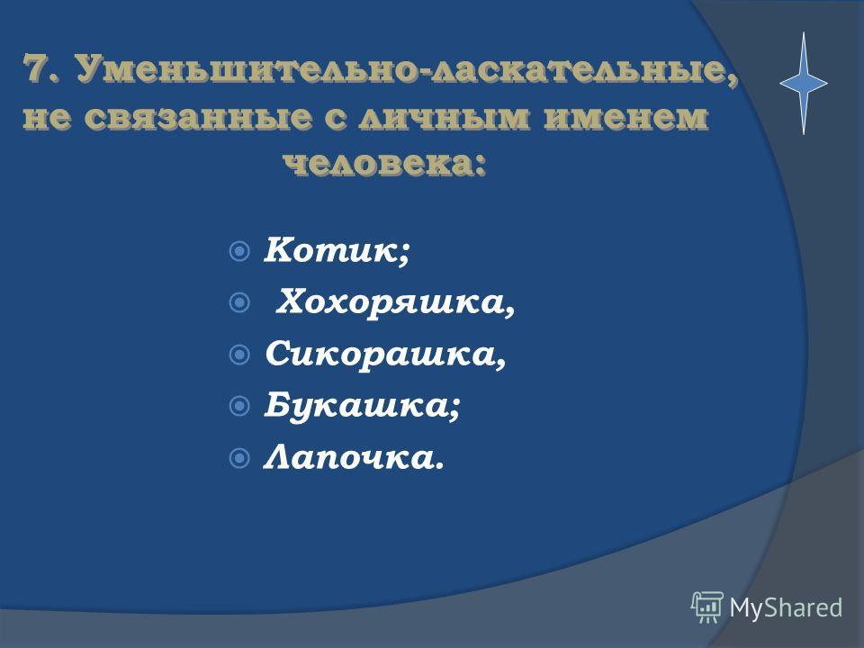 7. Уменьшительно-ласкательные, не связанные с личным именем человека: Котик; Хохоряшка, Сикорашка, Букашка; Лапочка.