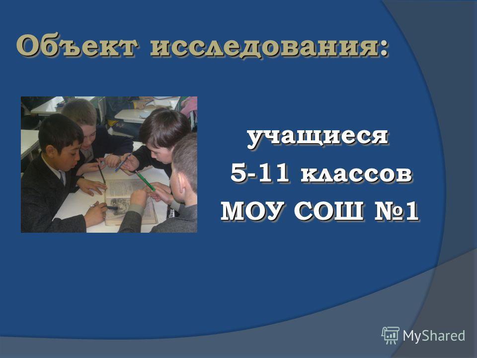 Объект исследования: учащиеся 5-11 классов 5-11 классов МОУ СОШ 1 МОУ СОШ 1 учащиеся 5-11 классов 5-11 классов МОУ СОШ 1 МОУ СОШ 1