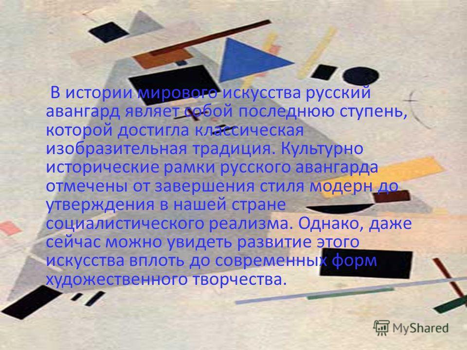 В истории мирового искусства русский авангард являет собой последнюю ступень, которой достигла классическая изобразительная традиция. Культурно исторические рамки русского авангарда отмечены от завершения стиля модерн до утверждения в нашей стране со