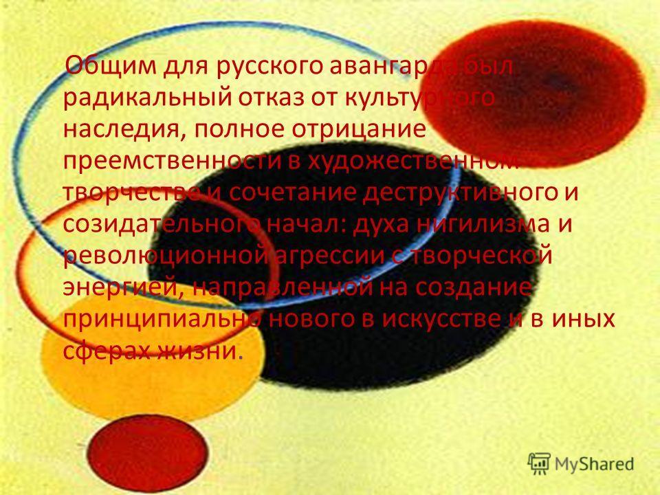 Общим для русского авангарда был радикальный отказ от культурного наследия, полное отрицание преемственности в художественном творчестве и сочетание деструктивного и созидательного начал: духа нигилизма и революционной агрессии с творческой энергией,