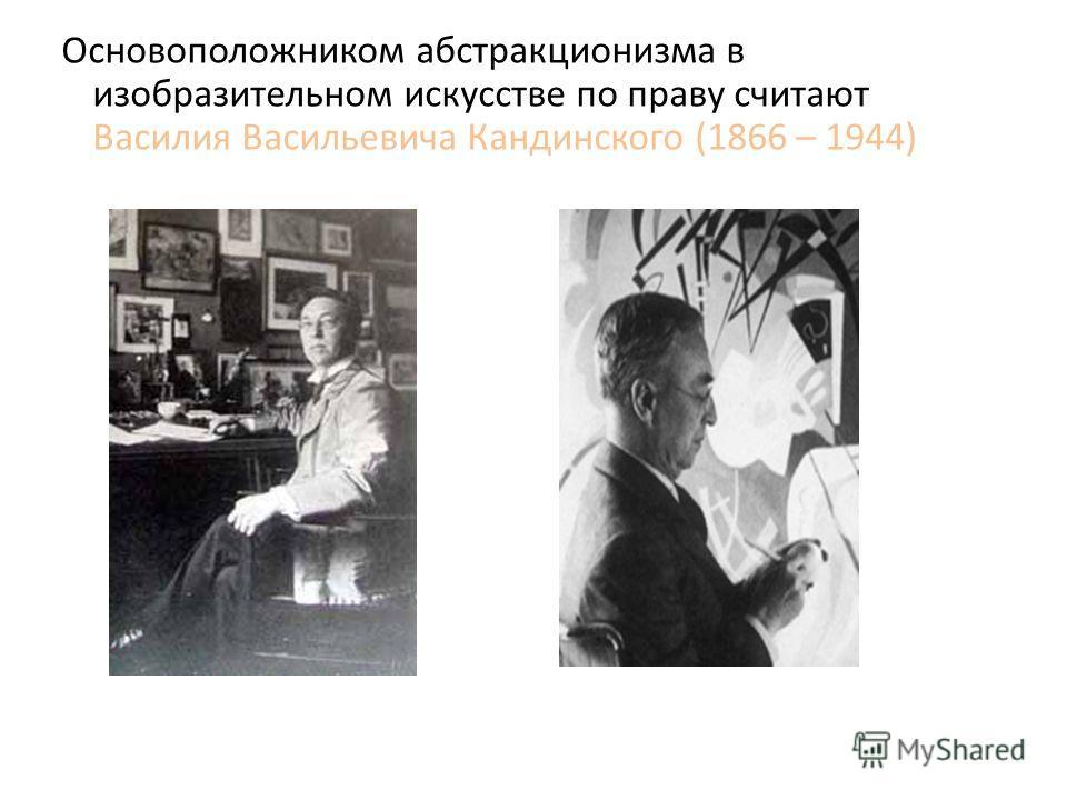 Основоположником абстракционизма в изобразительном искусстве по праву считают Василия Васильевича Кандинского (1866 – 1944)