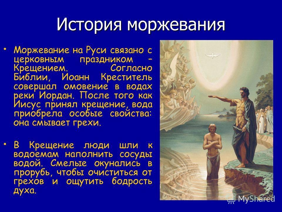 История моржевания Моржевание на Руси связано с церковным праздником – Крещением. Согласно Библии, Иоанн Креститель совершал омовение в водах реки Иордан. После того как Иисус принял крещение, вода приобрела особые свойства: она смывает грехи. В Крещ