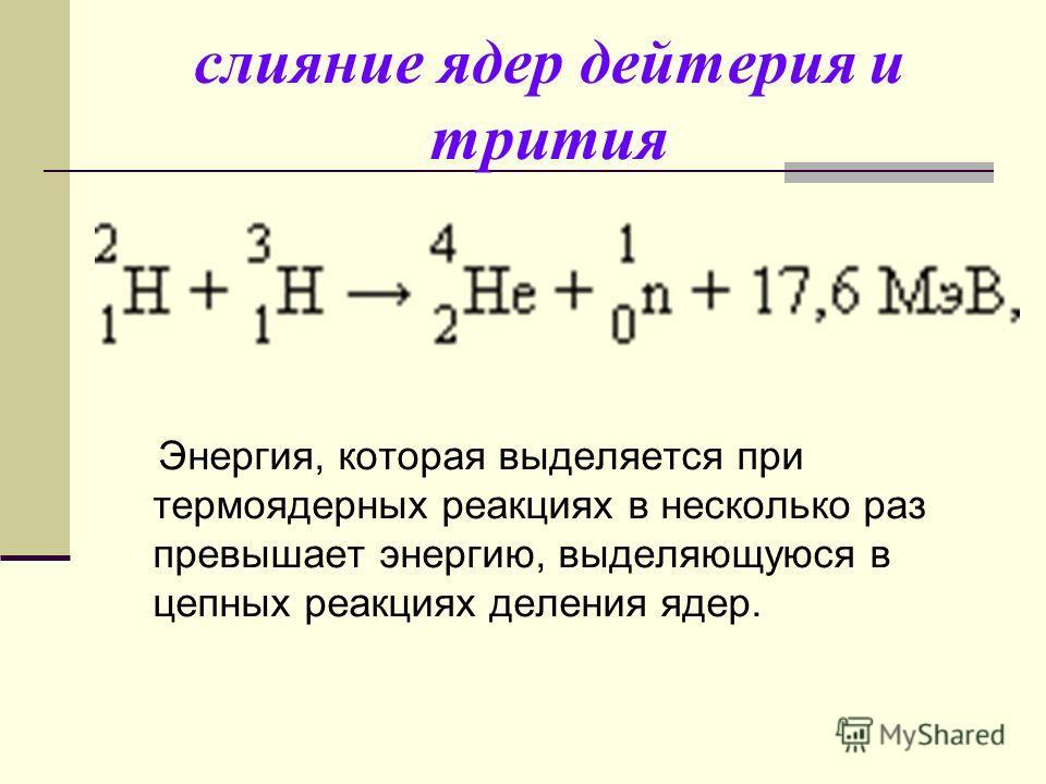 слияние ядер дейтерия и трития Энергия, которая выделяется при термоядерных реакциях в несколько раз превышает энергию, выделяющуюся в цепных реакциях деления ядер.