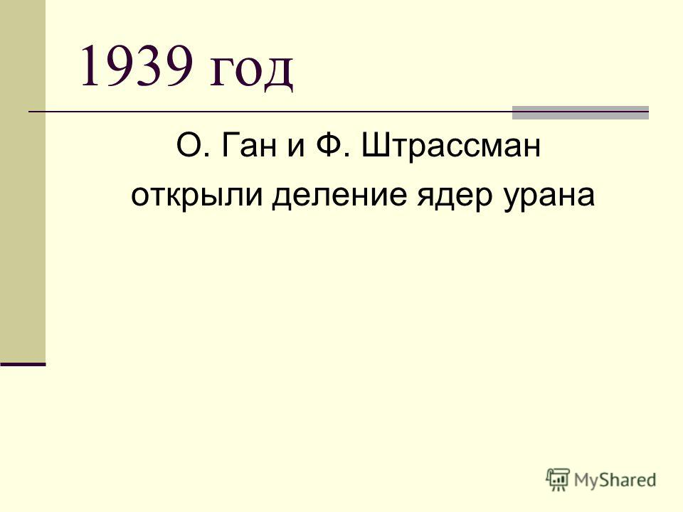 1939 год О. Ган и Ф. Штрассман открыли деление ядер урана