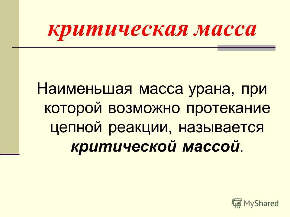критическая масса Наименьшая масса урана, при которой возможно протекание цепной реакции, называется критической массой.