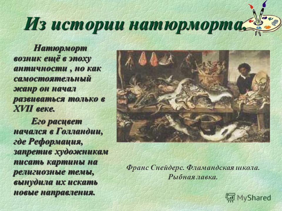 Из истории натюрморта. Натюрморт возник ещё в эпоху античности, но как самостоятельный жанр он начал развиваться только в XVII веке. Его расцвет начался в Голландии, где Реформация, запретив художникам писать картины на религиозные темы, вынудила их