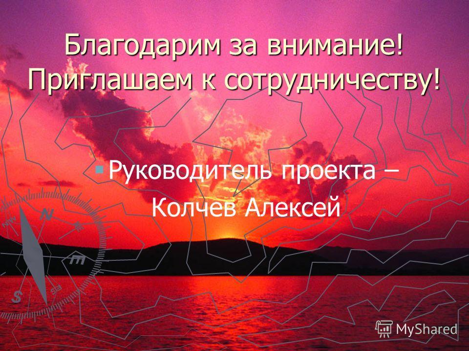Благодарим за внимание! Приглашаем к сотрудничеству! Руководитель проекта – Колчев Алексей