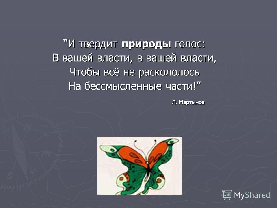 И твердит природы голос:И твердит природы голос: В вашей власти, в вашей власти, Чтобы всё не раскололось На бессмысленные части! Л. Мартынов Л. Мартынов
