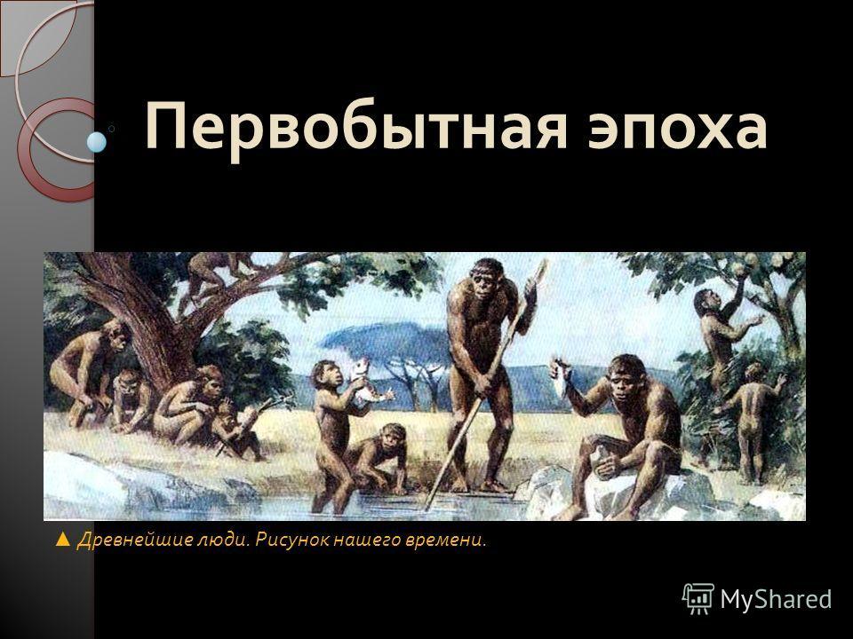 Первобытная эпоха Древнейшие люди. Рисунок нашего времени.