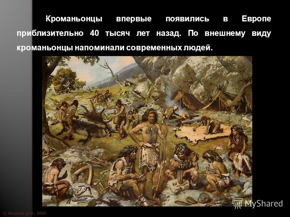 © Жадаев Д.Н., 2005 Кроманьонцы впервые появились в Европе приблизительно 40 тысяч лет назад. По внешнему виду кроманьонцы напоминали современных людей.