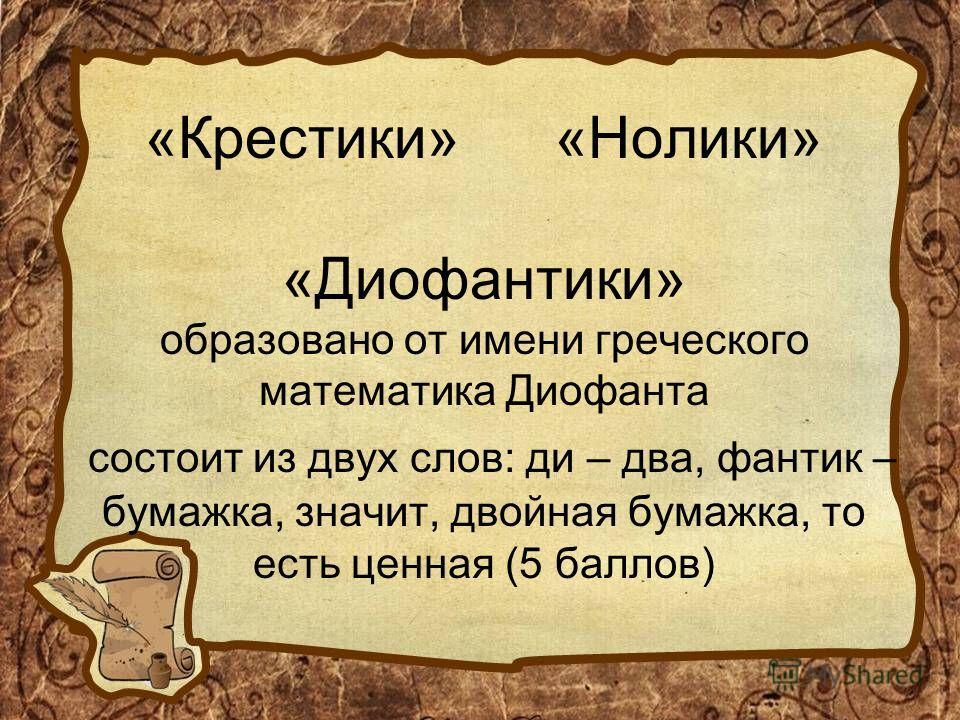 «Крестики» «Нолики» «Диофантики» образовано от имени греческого математика Диофанта состоит из двух слов: ди – два, фантик – бумажка, значит, двойная бумажка, то есть ценная (5 баллов)
