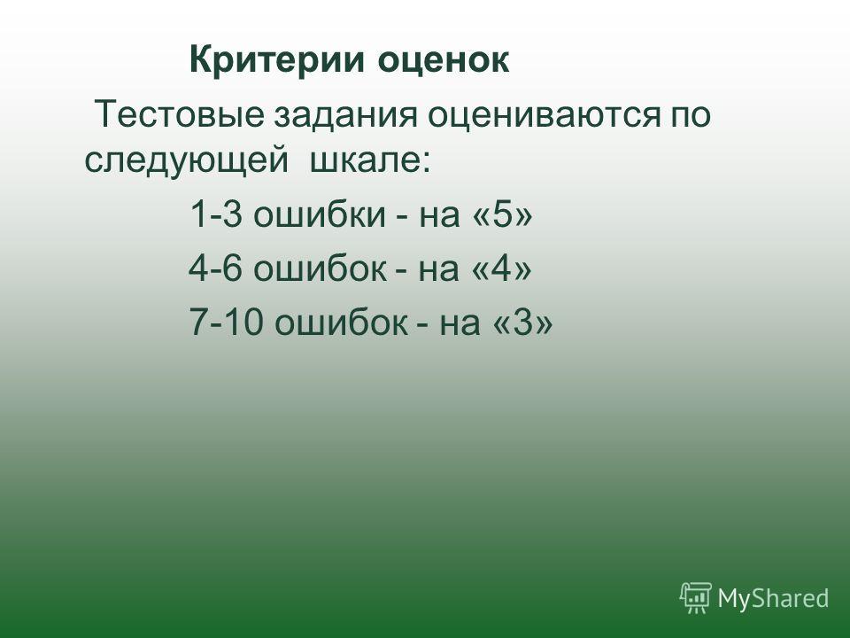 Критерии оценок Тестовые задания оцениваются по следующей шкале: 1-3 ошибки - на «5» 4-6 ошибок - на «4» 7-10 ошибок - на «3»