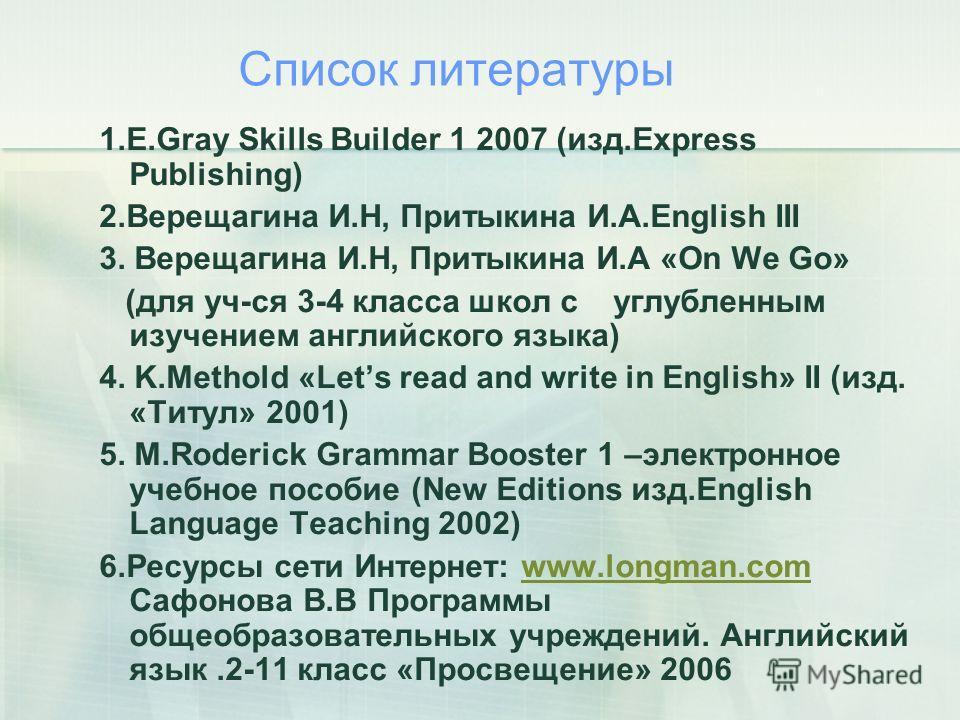 Список литературы 1.E.Gray Skills Builder 1 2007 (изд.Express Publishing) 2.Верещагина И.Н, Притыкина И.А.English III 3. Верещагина И.Н, Притыкина И.А «On We Go» (для уч-ся 3-4 класса школ с углубленным изучением английского языка) 4. K.Methold «Lets