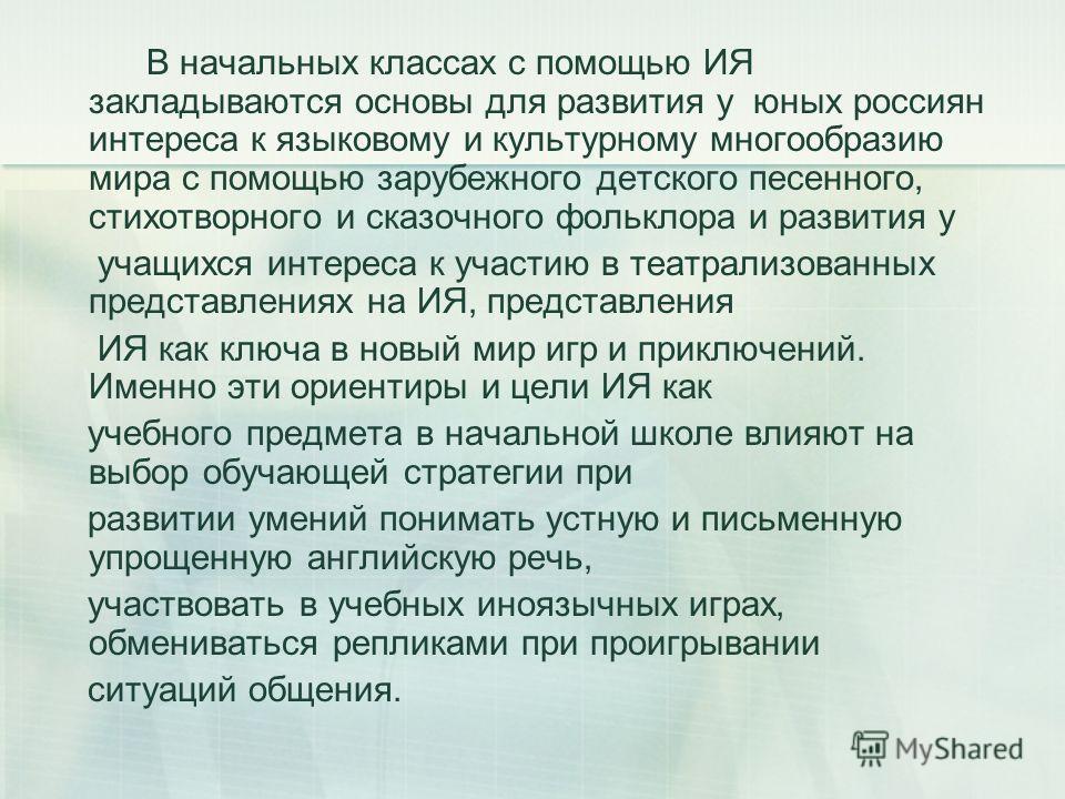 В начальных классах с помощью ИЯ закладываются основы для развития у юных россиян интереса к языковому и культурному многообразию мира с помощью зарубежного детского песенного, стихотворного и сказочного фольклора и развития у учащихся интереса к уча