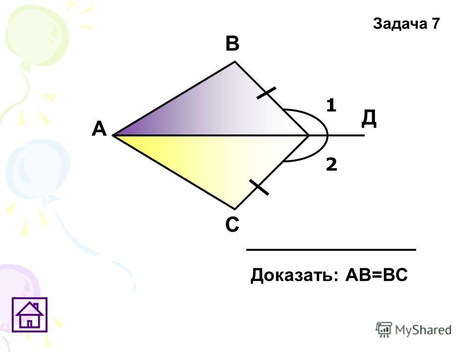 1 2 А В С Д Доказать: АВ=ВС Задача 7