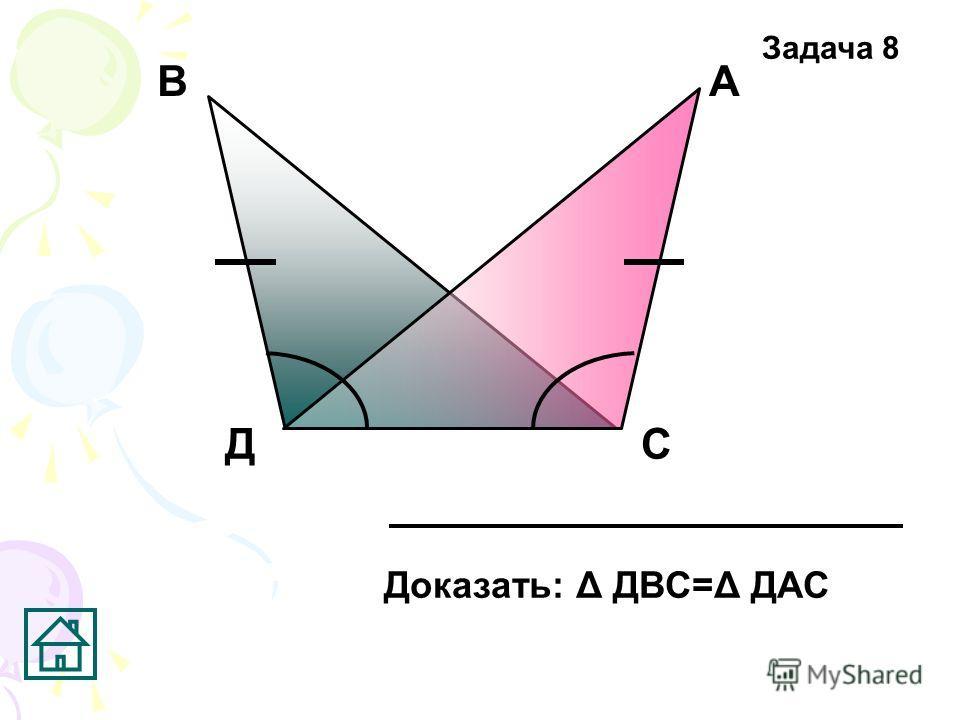 Д АВ С Доказать: Δ ДВС=Δ ДАС Задача 8