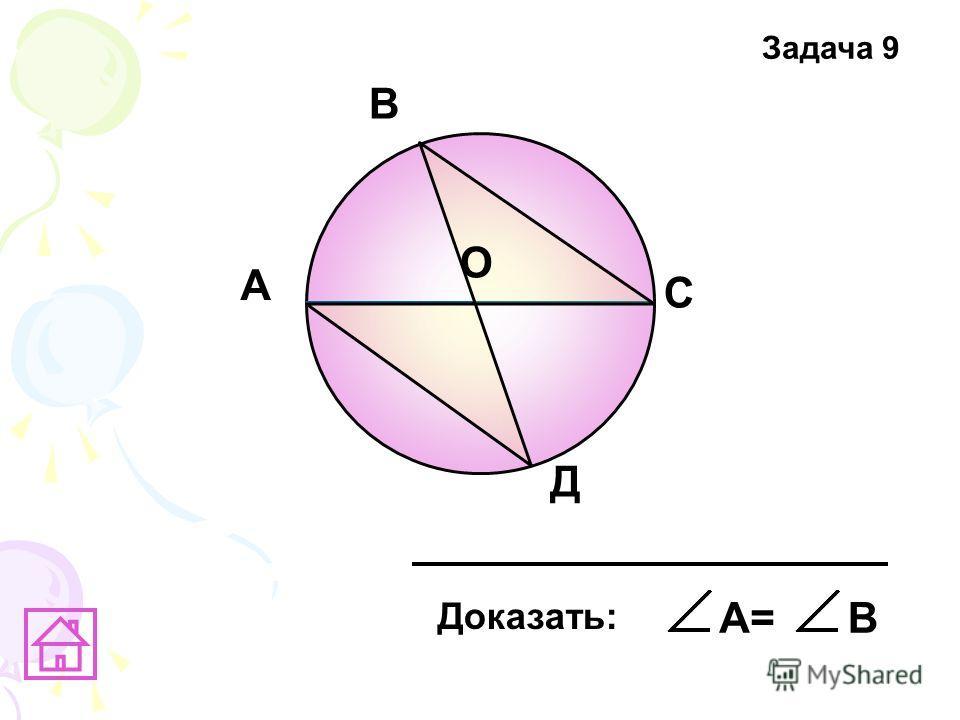 А В C Д О Доказать: А=В Задача 9