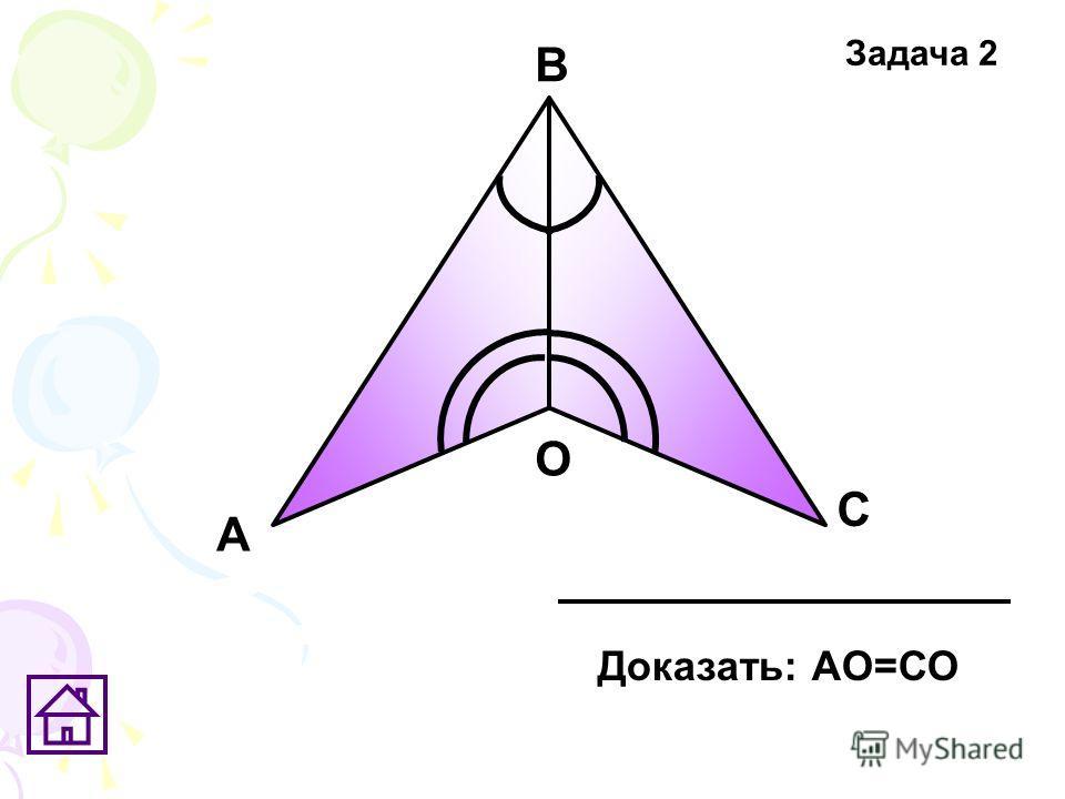 А В С О Доказать: АО=СО Задача 2