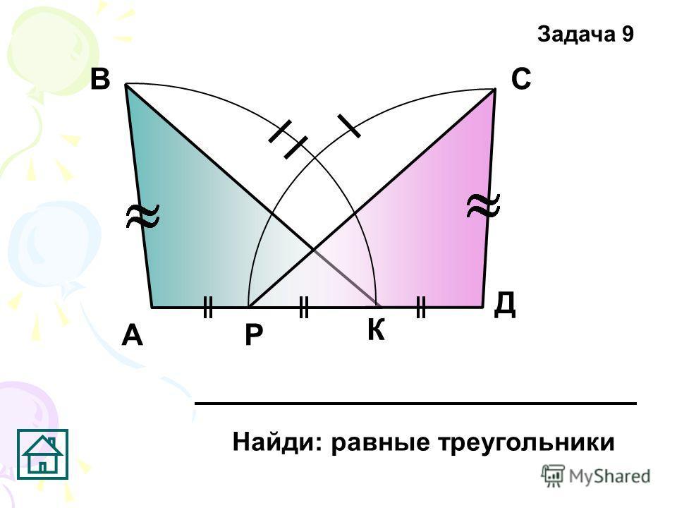 А ВС Д Р К Найди: равные треугольники Задача 9