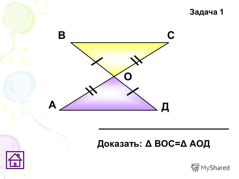 А ВС Д О Доказать: Δ ВОС=Δ АОД Задача 1
