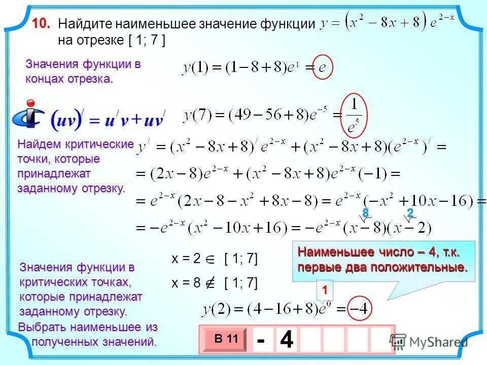 Найдите наименьшее значение функции на отрезке [ 1; 7 ] 10. Найдем критические точки, которые принадлежат заданному отрезку. Выбрать наименьшее из полученных значений. полученных значений. Значения функции в концах отрезка. 3 х 1 0 х В 11 - 4 Значени