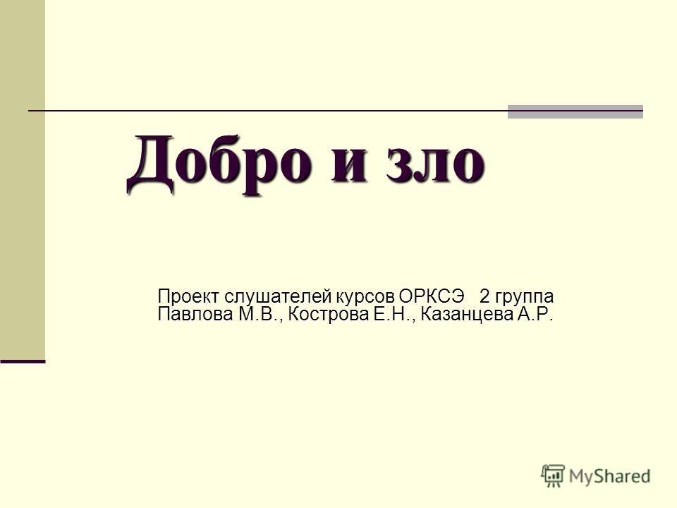 Добро и зло Проект слушателей курсов ОРКСЭ 2 группа Павлова М.В., Кострова Е.Н., Казанцева А.Р.