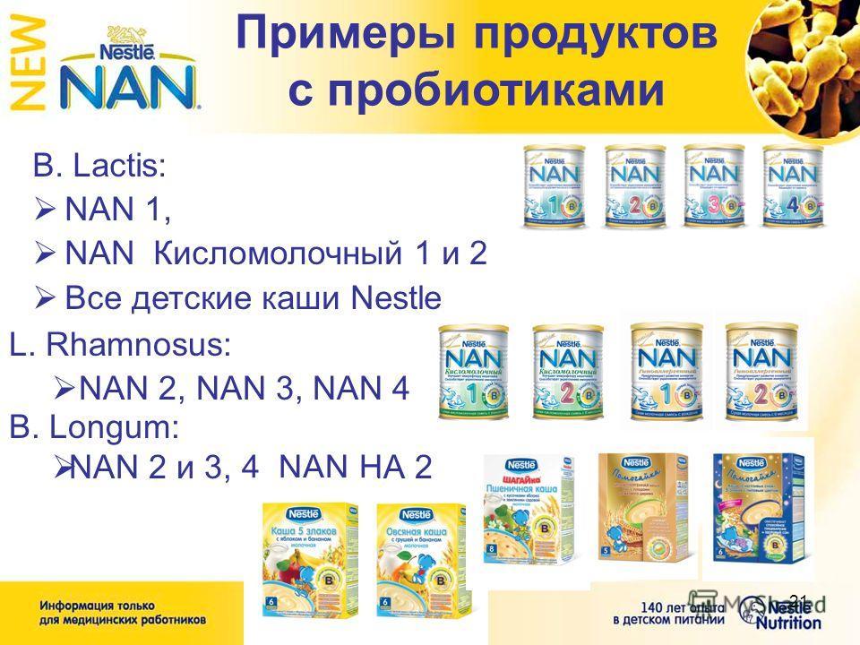 21 L. Rhamnosus: NAN 2, NAN 3, NAN 4 B. Lactis: NAN 1, NAN Кисломолочный 1 и 2 Все детские каши Nestle Примеры продуктов с пробиотиками B. Longum: NAN 2 и 3, 4 NAN НА 2