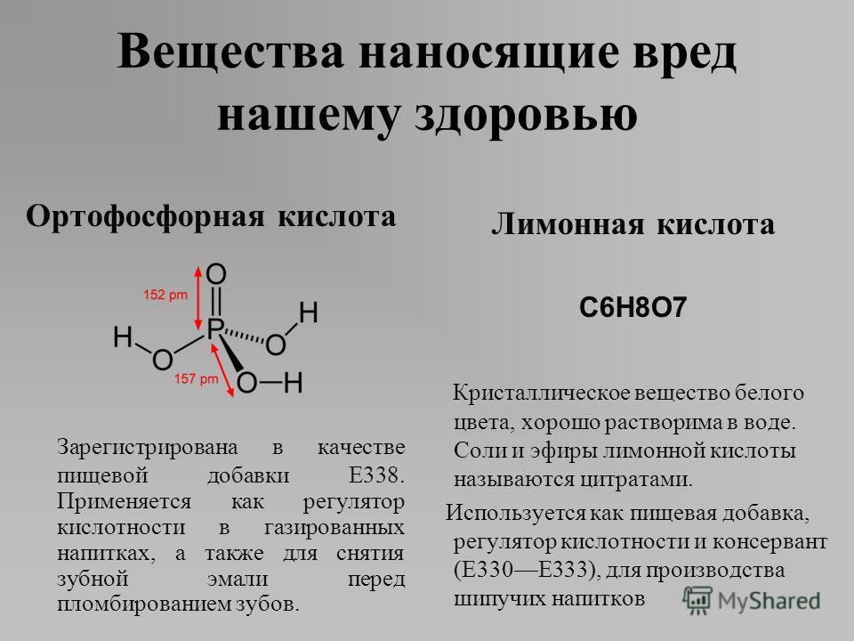 Ортофосфорная кислота Зарегистрирована в качестве пищевой добавки E338. Применяется как регулятор кислотности в газированных напитках, а также для снятия зубной эмали перед пломбированием зубов. Лимонная кислота C6H8O7 Кристаллическое вещество белого