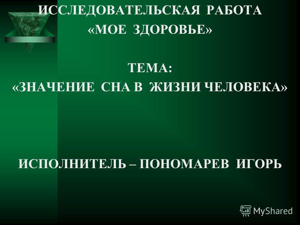 ИССЛЕДОВАТЕЛЬСКАЯ РАБОТА «МОЕ ЗДОРОВЬЕ» ТЕМА: «ЗНАЧЕНИЕ СНА В ЖИЗНИ ЧЕЛОВЕКА» ИСПОЛНИТЕЛЬ – ПОНОМАРЕВ ИГОРЬ