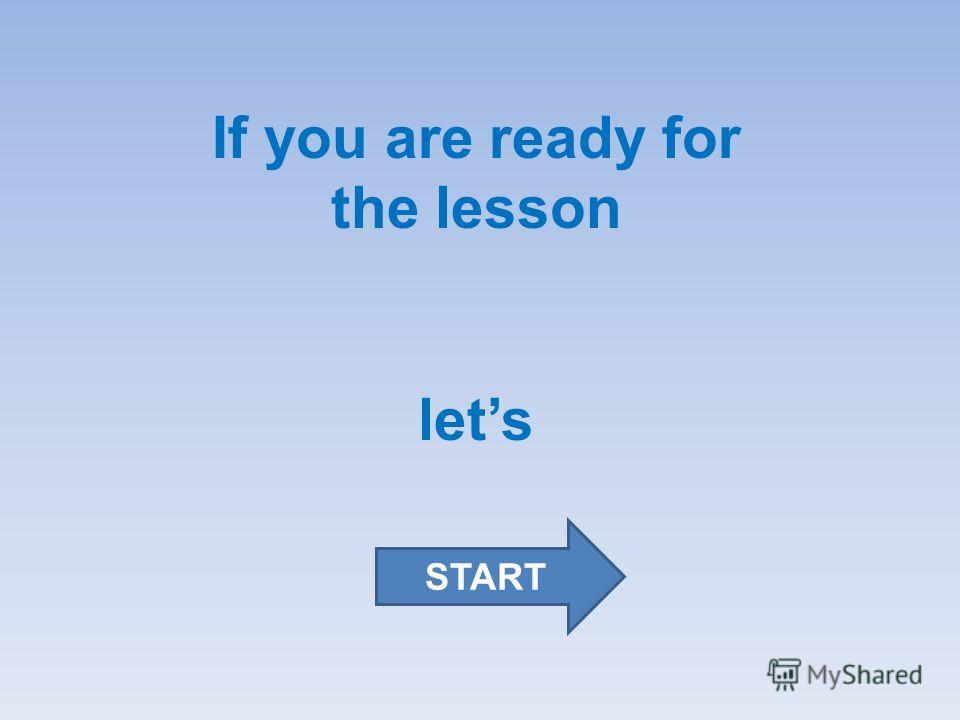 If you are ready for the lesson lets START