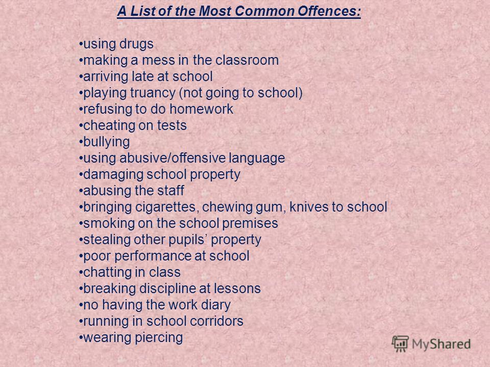 A List of the Most Common Offences: using drugs making a mess in the classroom arriving late at school playing truancy (not going to school) refusing to do homework cheating on tests bullying using abusive/offensive language damaging school property