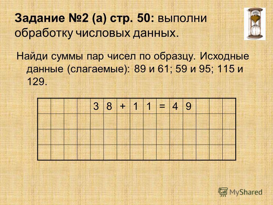Задание 2 (а) стр. 50: выполни обработку числовых данных. Найди суммы пар чисел по образцу. Исходные данные (слагаемые): 89 и 61; 59 и 95; 115 и 129. 38+11=49