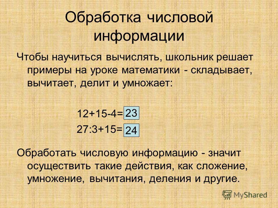 Обработка числовой информации Чтобы научиться вычислять, школьник решает примеры на уроке математики - складывает, вычитает, делит и умножает: 12+15-4= 27:3+15= Обработать числовую информацию - значит осуществить такие действия, как сложение, умножен