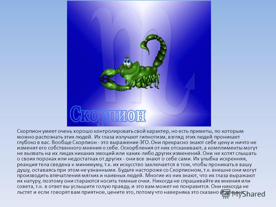 Скорпион умеет очень хорошо контролировать свой характер, но есть приметы, по которым можно распознать этих людей. Их глаза излучают гипнотизм, взгляд этих людей проникает глубоко в вас. Вообще Скорпион - это выражение ЭГО. Они прекрасно знают себе ц
