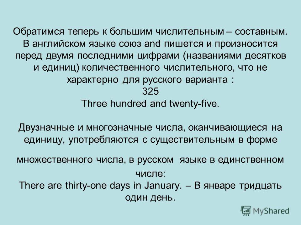 Обратимся теперь к большим числительным – составным. В английском языке союз and пишется и произносится перед двумя последними цифрами (названиями десятков и единиц) количественного числительного, что не характерно для русского варианта : 325 Three h