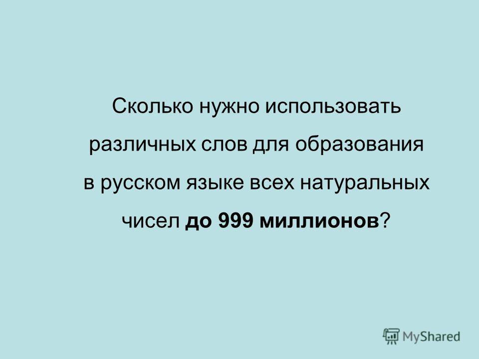 Сколько нужно использовать различных слов для образования в русском языке всех натуральных чисел до 999 миллионов?