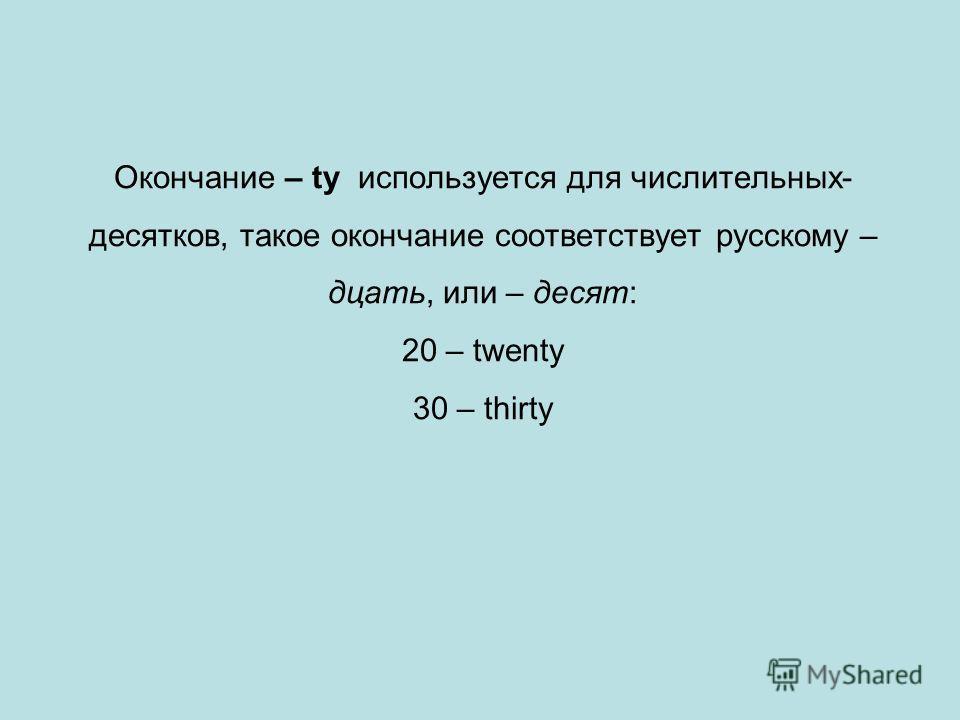 Окончание – ty используется для числительных- десятков, такое окончание соответствует русскому – дцать, или – десят: 20 – twenty 30 – thirty