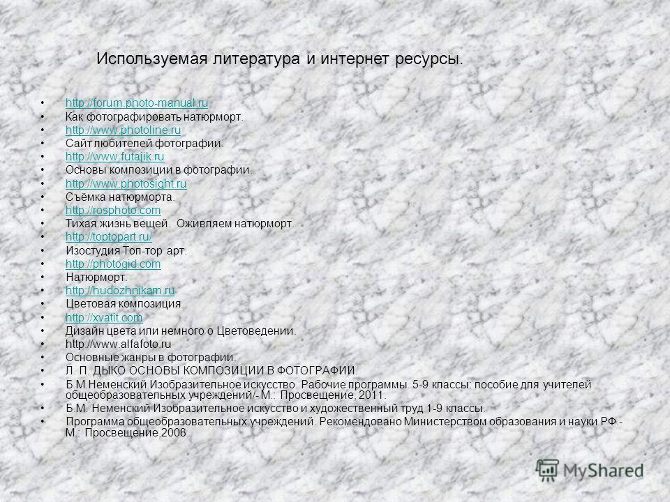 http://forum.photo-manual.ru Как фотографировать натюрморт. http://www.photoline.ru Сайт любителей фотографии. http://www.futajik.ru Основы композиции в фотографии. http://www.photosight.ru Съёмка натюрморта. http://rosphoto.com Тихая жизнь вещей. Ож