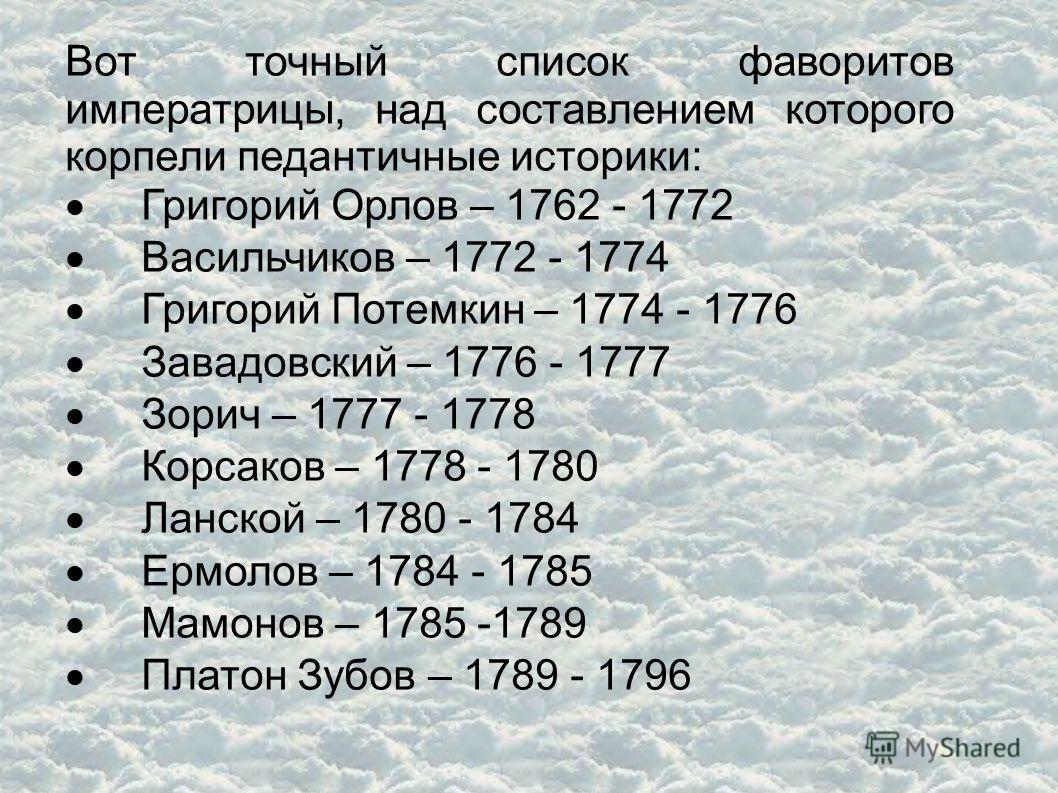 Вот точный список фаворитов императрицы, над составлением которого корпели педантичные историки: Григорий Орлов – 1762 - 1772 Васильчиков – 1772 - 1774 Григорий Потемкин – 1774 - 1776 Завадовский – 1776 - 1777 Зорич – 1777 - 1778 Корсаков – 1778 - 17