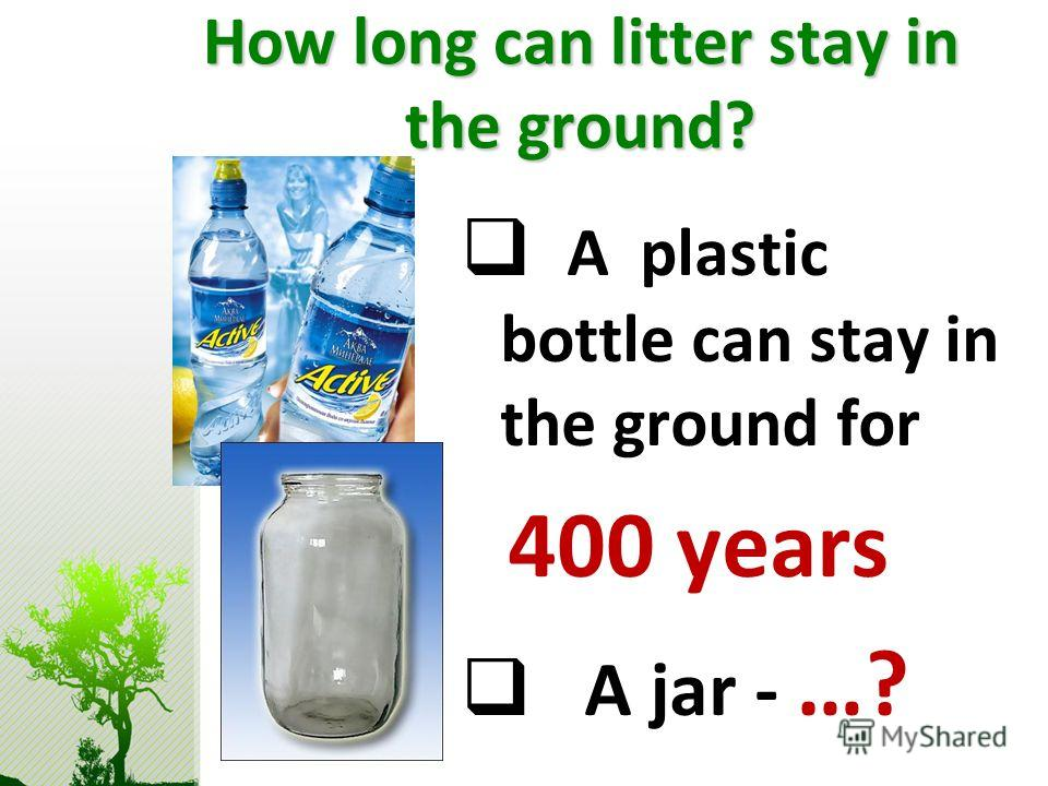 How long can litter stay in the ground? A plastic bottle can stay in the ground for 400 years A jar - …?