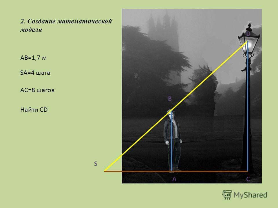 2. Создание математической модели A B C D AB=1,7 м S SA=4 шага AC=8 шагов Найти СD