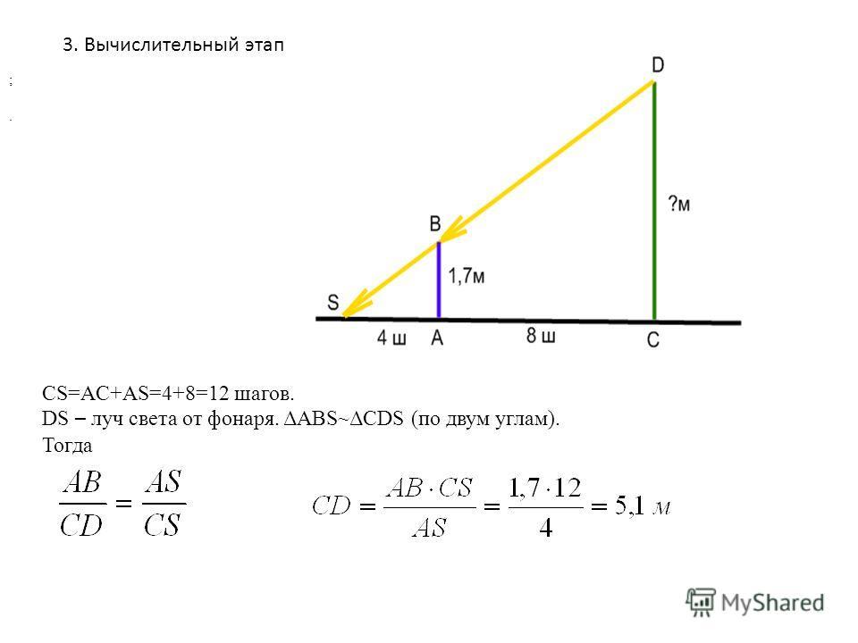 3. Вычислительный этап CS=AC+AS=4+8=12 шагов. DS – луч света от фонаря. ΔABS~ΔCDS (по двум углам). Тогда ;.