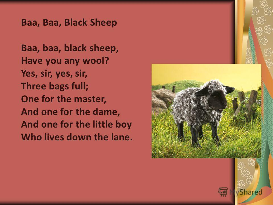 Baa, Baa, Black Sheep Baa, baa, black sheep, Have you any wool? Yes, sir, yes, sir, Three bags full; One for the master, And one for the dame, And one for the little boy Who lives down the lane.