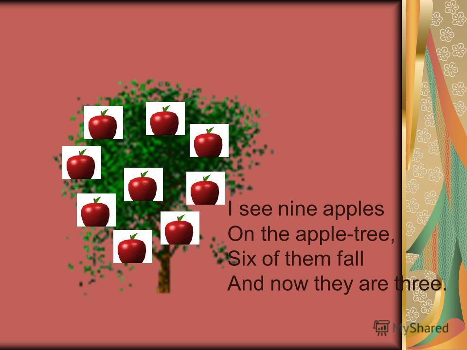 I see nine apples On the apple-tree, Six of them fall And now they are three.