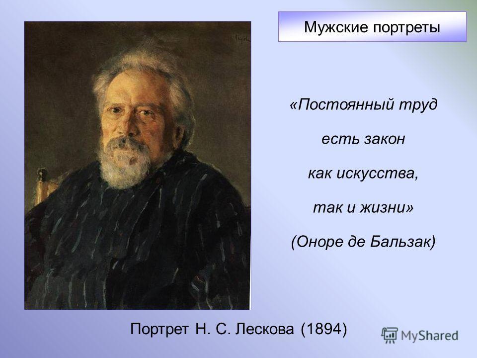 Портрет Н. С. Лескова (1894) Мужские портреты «Постоянный труд есть закон как искусства, так и жизни» (Оноре де Бальзак)