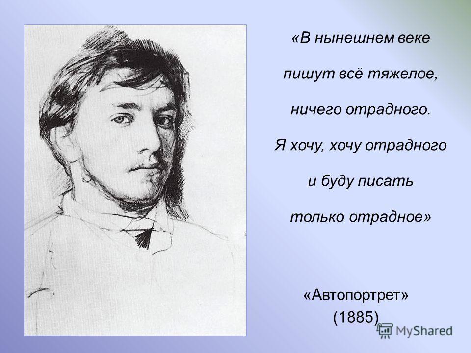 «Автопортрет» (1885) «В нынешнем веке пишут всё тяжелое, ничего отрадного. Я хочу, хочу отрадного и буду писать только отрадное»